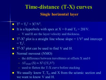 T 2 = T 0 2 + X 2 /V 2. It is a hyperbola with apex at X = 0 and T 0 = 2H/V. – –V and H are the layer velocity and thickness. T 2 -X 2 plot is a straight.