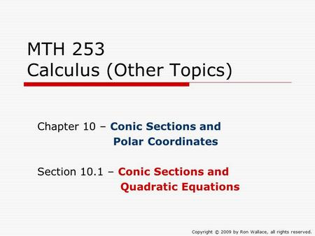 MTH 253 Calculus (Other Topics) Chapter 10 – Conic Sections and Polar Coordinates Section 10.1 – Conic Sections and Quadratic Equations Copyright © 2009.