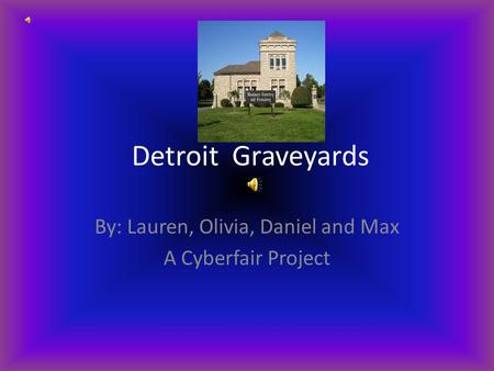 Detroit Graveyards By: Lauren, Olivia, Daniel and Max A Cyberfair Project.