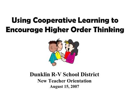 Using Cooperative Learning to Encourage Higher Order Thinking Dunklin R-V School District New Teacher Orientation August 15, 2007.