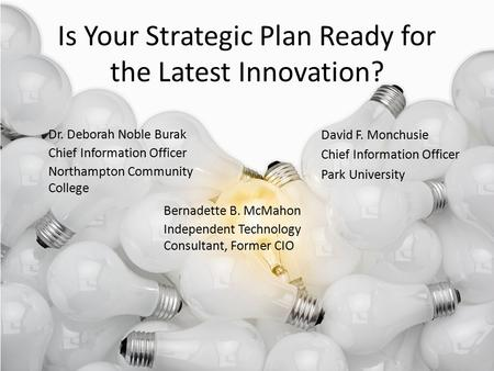 Is Your Strategic Plan Ready for the Latest Innovation? Dr. Deborah Noble Burak Chief Information Officer Northampton Community College Bernadette B. McMahon.