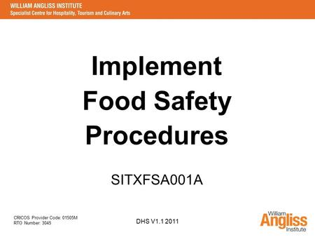 CRICOS Provider Code: 01505M RTO Number: 3045 DHS V1.1 2011 Implement Food Safety Procedures SITXFSA001A.