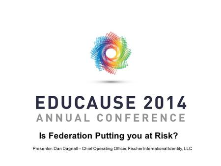 Is Federation Putting you at Risk? Presenter: Dan Dagnall – Chief Operating Officer, Fischer International Identity, LLC.