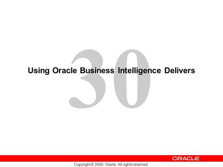 30 Copyright © 2009, Oracle. All rights reserved. Using Oracle Business Intelligence Delivers.