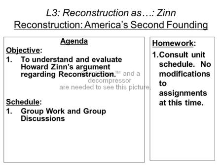 L3: Reconstruction as…: Zinn Reconstruction: America's Second Founding Agenda Objective: 1.To understand and evaluate Howard Zinn's argument regarding.
