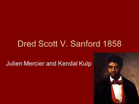 Dred Scott V. Sanford 1858 Julien Mercier and Kendal Kulp.