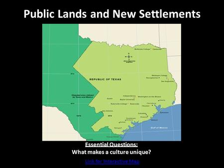 Public Lands and New Settlements Essential Questions: What makes a culture unique? Link for Interactive Map.