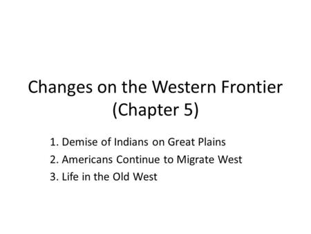Changes on the Western Frontier (Chapter 5) 1. Demise of Indians on Great Plains 2. Americans Continue to Migrate West 3. Life in the Old West.