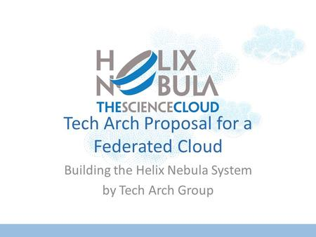 Tech Arch Proposal for a Federated Cloud Building the Helix Nebula System by Tech Arch Group.