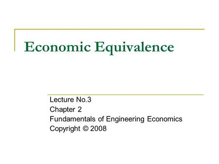 Economic Equivalence Lecture No.3 Chapter 2 Fundamentals of Engineering Economics Copyright © 2008.