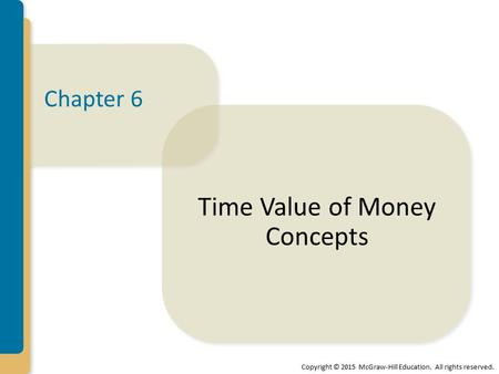 Copyright © 2015 McGraw-Hill Education. All rights reserved. Chapter 6 Time Value of Money Concepts.