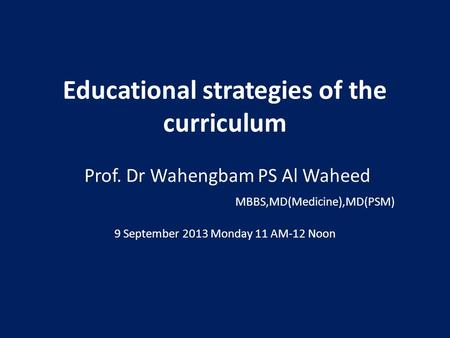 Educational strategies of the curriculum Prof. Dr Wahengbam PS Al Waheed MBBS,MD(Medicine),MD(PSM) 9 September 2013 Monday 11 AM-12 Noon.