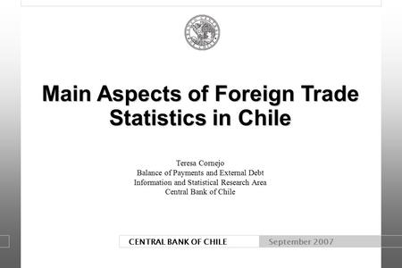 CENTRAL BANK OF CHILE September 2007 Main Aspects of Foreign Trade Statistics in Chile Main Aspects of Foreign Trade Statistics in Chile Teresa Cornejo.