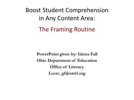 Boost Student Comprehension in Any Content Area: The Framing Routine PowerPoint given by: Ginna Fall Ohio Department of Education Office of Literacy