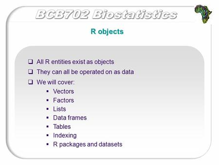 R objects  All R entities exist as objects  They can all be operated on as data  We will cover:  Vectors  Factors  Lists  Data frames  Tables 