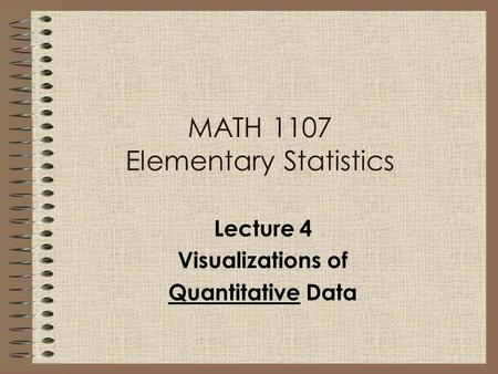 MATH 1107 Elementary Statistics Lecture 4 Visualizations of Quantitative Data.