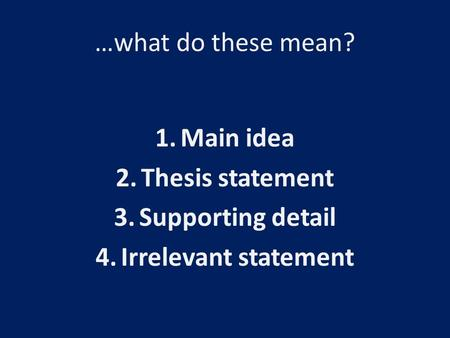 …what do these mean? 1.Main idea 2.Thesis statement 3.Supporting detail 4.Irrelevant statement.