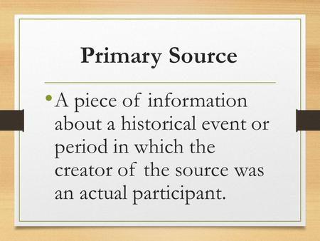 Primary Source A piece of information about a historical event or period in which the creator of the source was an actual participant.
