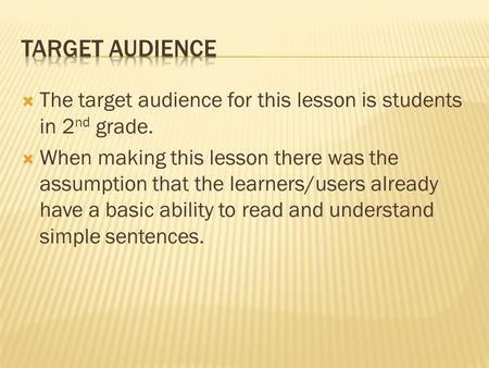  The target audience for this lesson is students in 2 nd grade.  When making this lesson there was the assumption that the learners/users already have.