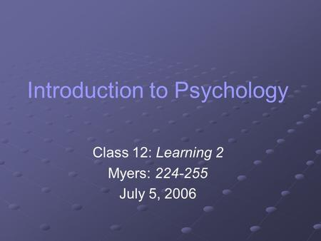 Introduction to Psychology Class 12: Learning 2 Myers: 224-255 July 5, 2006.
