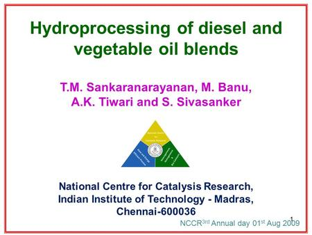 Hydroprocessing of diesel and vegetable oil blends T.M. Sankaranarayanan, M. Banu, A.K. Tiwari and S. Sivasanker National Centre for Catalysis Research,
