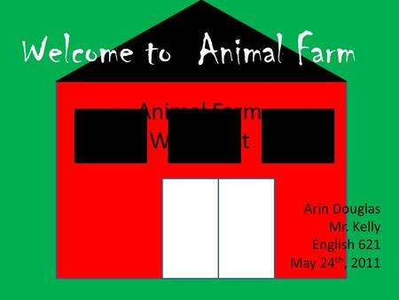 Animal Farm Webquest Arin Douglas Mr. Kelly English 621 May 24 th, 2011 Welcome to Animal Farm.
