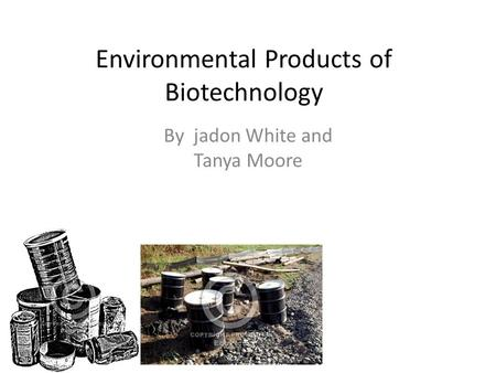 Environmental Products of Biotechnology By jadon White and Tanya Moore.