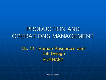 POM - J. Galván 1 PRODUCTION AND OPERATIONS MANAGEMENT Ch. 11: Human Resources and Job Design SUMMARY.