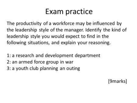 Exam practice The productivity of a workforce may be influenced by the leadership style of the manager. Identify the kind of leadership style you would.