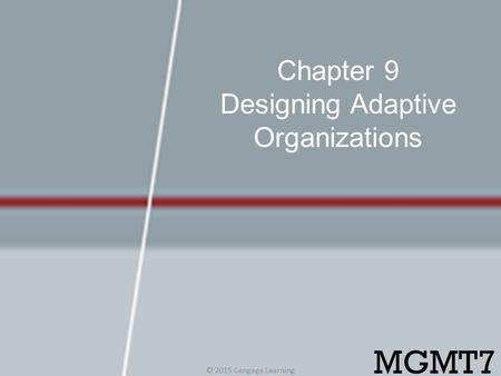 Chapter 9 Designing Adaptive Organizations © 2015 Cengage Learning MGMT7.