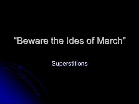 """Beware the Ides of March"" Superstitions. Goals: I can assess the role superstitions play in my own life. I can assess the role superstitions play in."