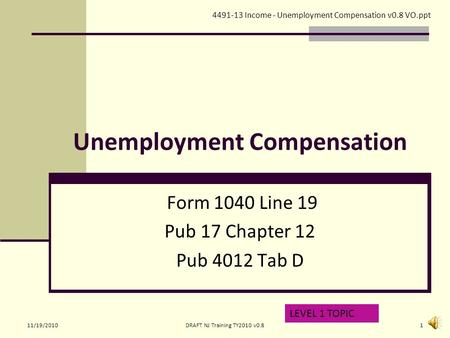 Unemployment Compensation Form 1040 Line 19 Pub 17 Chapter 12 Pub 4012 Tab D LEVEL 1 TOPIC 4491-13 Income - Unemployment Compensation v0.8 VO.ppt 11/19/20101DRAFT.
