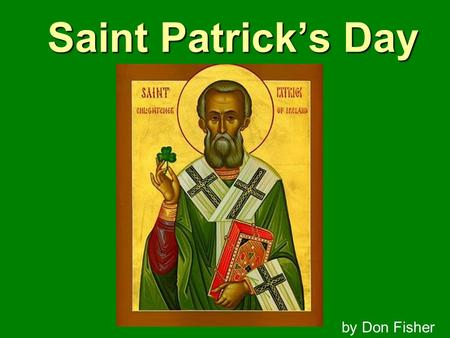 Saint Patrick's Day by Don Fisher. Born in 387 AD in Scotland (or Whales) Father was a Deacon in the Church.
