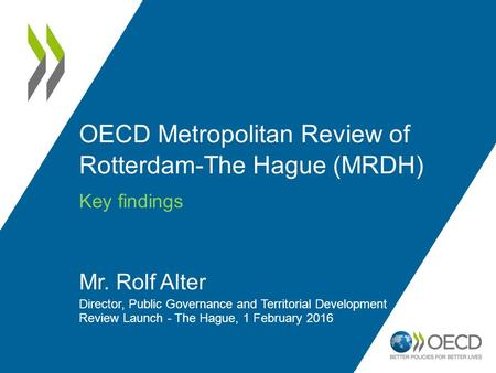 OECD Metropolitan Review of Rotterdam-The Hague (MRDH) Key findings Mr. Rolf Alter Director, Public Governance and Territorial Development Review Launch.