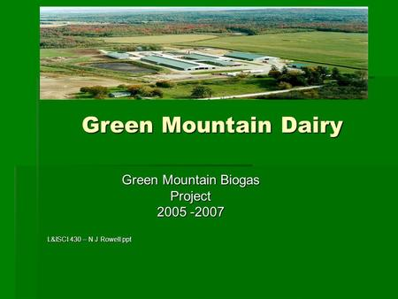 Green Mountain Dairy Green Mountain Dairy Green Mountain Biogas Project 2005 -2007 L&ISCI 430 – N J Rowell ppt.