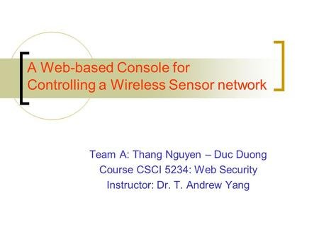 A Web-based Console for Controlling a Wireless Sensor network Team A: Thang Nguyen – Duc Duong Course CSCI 5234: Web Security Instructor: Dr. T. Andrew.