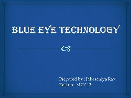 Prepared by : Jakasaniya Ravi Roll no : MCA13.   What is BlueEye technology ?  What is BlueEyes ?  What is BlueEyes not?  Applications of Blue Eyes.