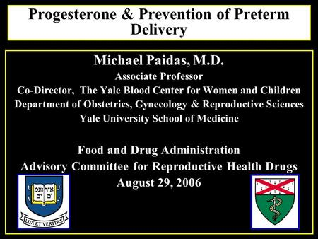Progesterone & Prevention of Preterm Delivery Michael Paidas, M.D. Associate Professor Co-Director, The Yale Blood Center for Women and Children Department.