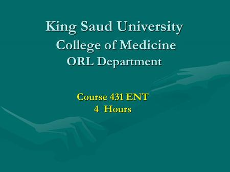 King Saud University College of Medicine ORL Department Course 431 ENT 4 Hours.