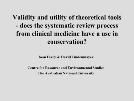 Validity and utility of theoretical tools - does the systematic review process from clinical medicine have a use in conservation? Ioan Fazey & David Lindenmayer.