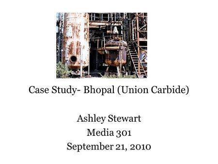 Case Study- Bhopal (Union Carbide) Ashley Stewart Media 301 September 21, 2010.