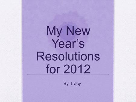 My New Year's Resolutions for 2012 By Tracy. Definition of Resolution A firm decision to do or not to do something Citation: New oxford Dictionary.