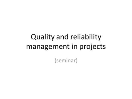 Quality and reliability management in projects (seminar)