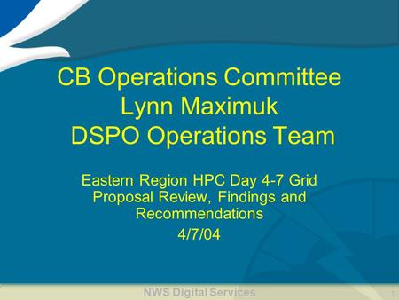NWS Digital Services 1 CB Operations Committee Lynn Maximuk DSPO Operations Team Eastern Region HPC Day 4-7 Grid Proposal Review, Findings and Recommendations.