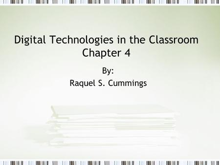Digital Technologies in the Classroom Chapter 4 By: Raquel S. Cummings.