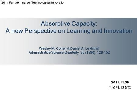 Absorptive Capacity: A new Perspective on Learning and Innovation Wesley M. Cohen & Daniel A. Levinthal Administrative Science Quarterly, 35 (1990): 128-152.