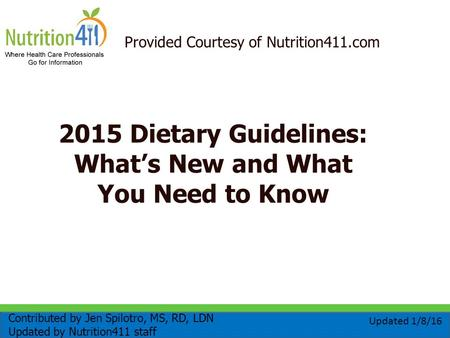 Provided Courtesy of Nutrition411.com 2015 Dietary Guidelines: What's New and What You Need to Know Contributed by Jen Spilotro, MS, RD, LDN Updated by.