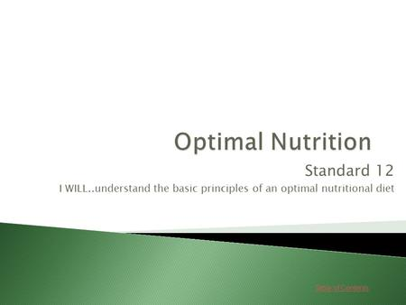 Table of Contents Standard 12 I WILL..understand the basic principles of an optimal nutritional diet.