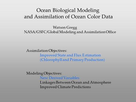 Ocean Biological Modeling and Assimilation of Ocean Color Data Watson Gregg NASA/GSFC/Global Modeling and Assimilation Office Assimilation Objectives: