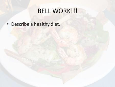 BELL WORK!!! Describe a healthy diet.. Nutrients & the Body.